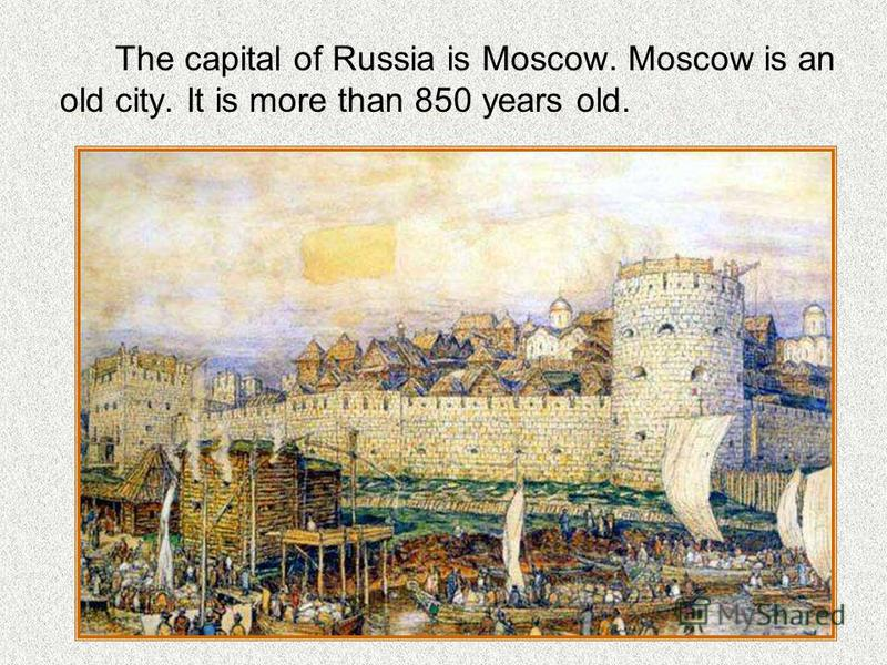 The capital of Russia is Moscow. Moscow is an old city. It is more than 850 years old.