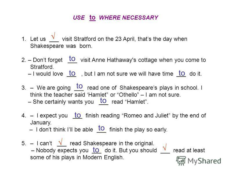 USE to WHERE NECESSARY 1.Let us ___ visit Stratford on the 23 April, thats the day when Shakespeare was born. 2. – Dont forget ___ visit Anne Hathaway's cottage when you come to Stratford. – I would love ___, but I am not sure we will have time ___ d