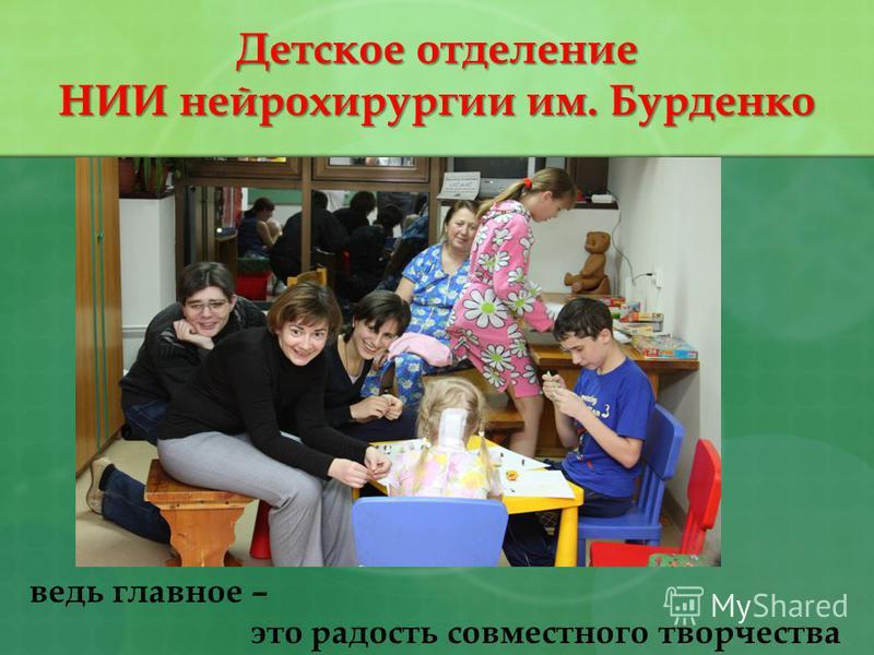 ведь главное – это радость совместного творчества Детское отделение НИИ нейрохирургии им. Бурденко