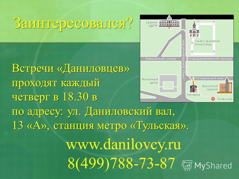 Встречи «Даниловцев» проходят каждый четверг в 18.30 в четверг в 18.30 в по адресу: ул. Даниловский вал, 13 «А», станция метро «Тульская». www.danilovcy.ru 8(499)788-73-87 Заинтересовался?