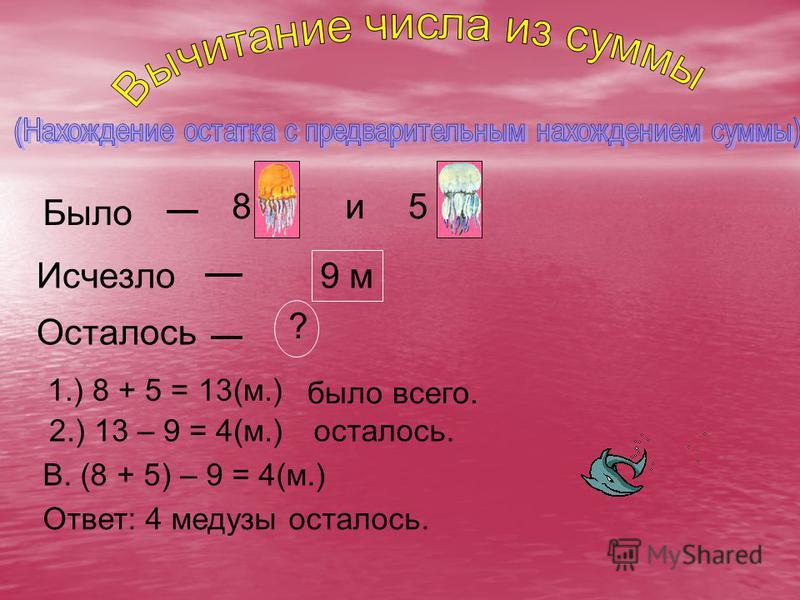 Было 8 и 5 Исчезло 9 м Осталось ? 1.) 8 + 5 = 13(м.) было всего. 2.) 13 – 9 = 4(м.)осталось. В. (8 + 5) – 9 = 4(м.) Ответ: 4 медузы осталось.