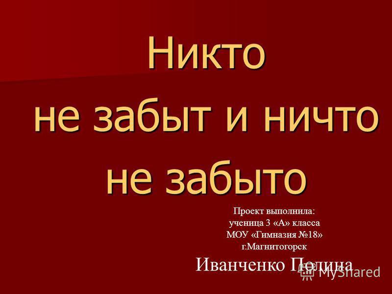 Никто не забыт и ничто не забыто Проект выполнила: ученица 3 «А» класса МОУ «Гимназия 18» г.Магнитогорск Иванченко Полина