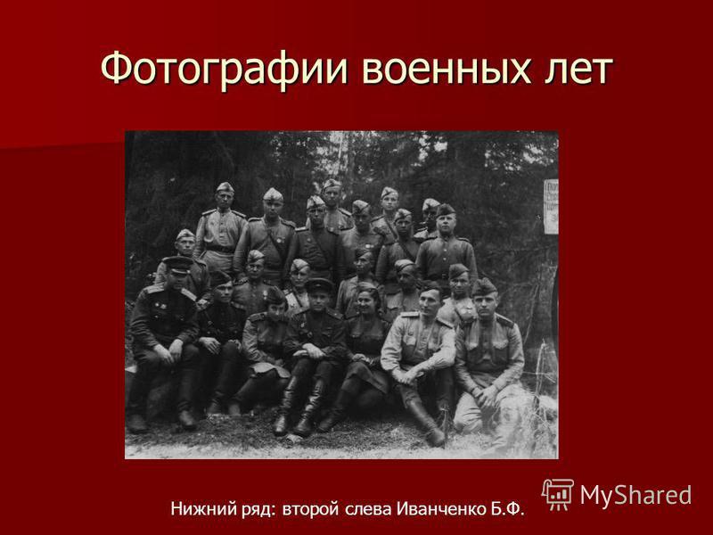 Фотографии военных лет Нижний ряд: второй слева Иванченко Б.Ф.