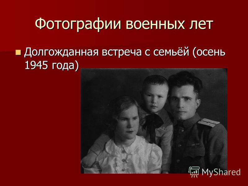 Фотографии военных лет Долгожданная встреча с семьёй (осень 1945 года) Долгожданная встреча с семьёй (осень 1945 года)