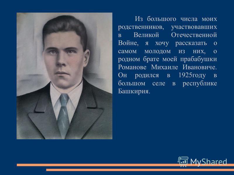 Из большого числа моих родственников, участвовавших в Великой Отечественной Войне, я хочу рассказать о самом молодом из них, о родном брате моей прабабушки Романове Михаиле Ивановиче. Он родился в 1925 году в большом селе в республике Башкирия.