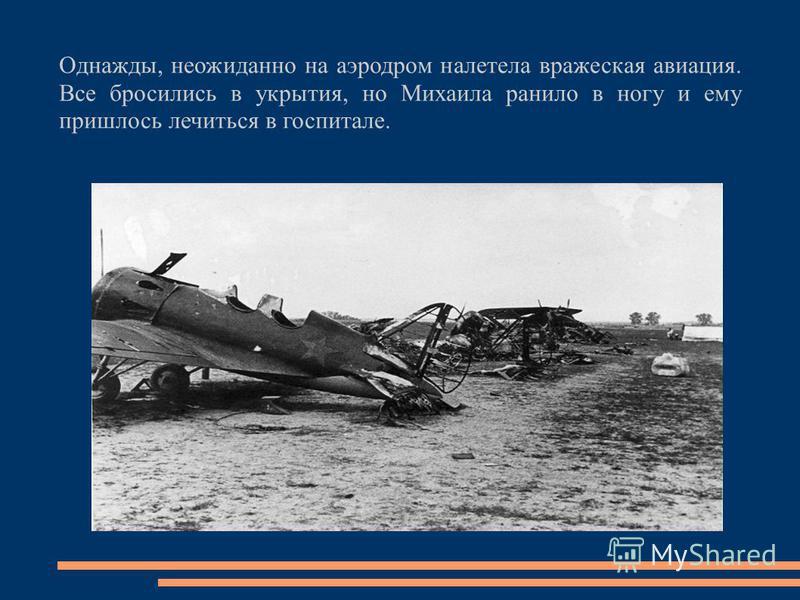 Однажды, неожиданно на аэродром налетела вражеская авиация. Все бросились в укрытия, но Михаила ранило в ногу и ему пришлось лечиться в госпитале.