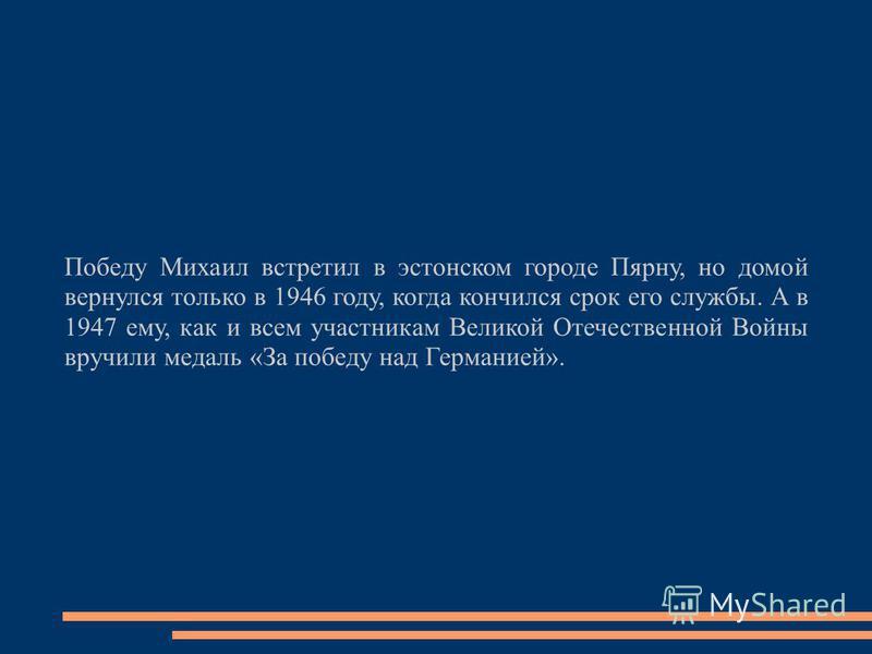 Победу Михаил встретил в эстонском городе Пярну, но домой вернулся только в 1946 году, когда кончился срок его службы. А в 1947 ему, как и всем участникам Великой Отечественной Войны вручили медаль «За победу над Германией».