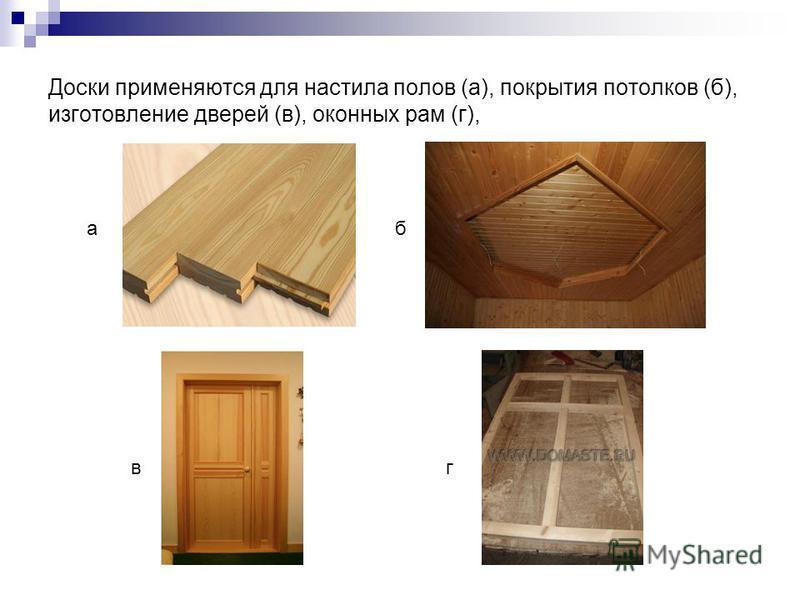 Доски применяются для настила полов (а), покрытия потолков (б), изготовление дверей (в), оконных рам (г), аб вк