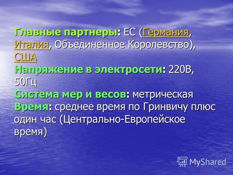 Главные партнеры: ЕС ( ГГГГ ее рр мм аапа инн ии яя, ИИИИ тттт аапа лол ии яя, Объединенное Королевство), СССС ШШШШ ААААНапряжение в электросети: 220В, 50Гц Система мер и весов: метрическая Время: среднее время по Гринвичу плюс один час (Центрально-Е