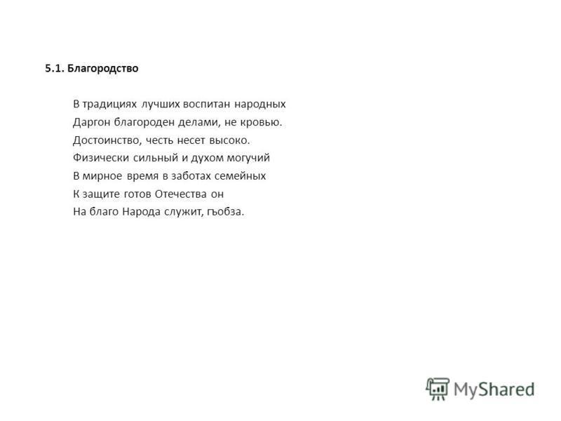 5.1. Благородство В традициях лучших воспитан народных Даргон благороден делами, не кровью. Достоинство, честь несет высоко. Физически сильный и духом могучий В мирное время в заботах семейных К защите готов Отечества он На благо Народа служит, гъобз