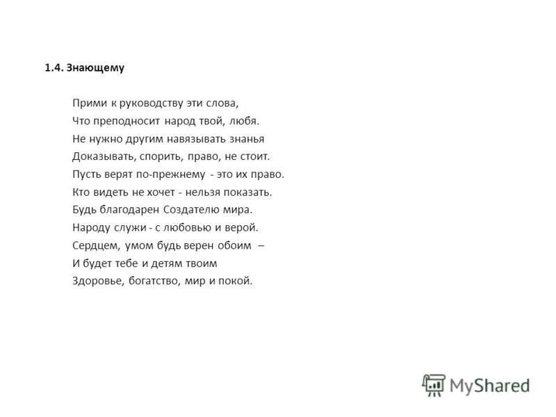 1.4. Знающему Прими к руководству эти слова, Что преподносит народ твой, любя. Не нужно другим навязывать знанья Доказывать, спорить, право, не стоит. Пусть верят по-прежнему - это их право. Кто видеть не хочет - нельзя показать. Будь благодарен Созд