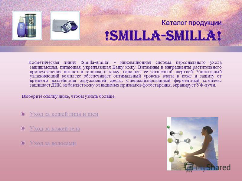 Каталог продукции !Smilla-Smilla! Косметическая линия !Smilla-Smilla! - инновационная система персонального ухода защищающая, питающая, укрепляющая Вашу кожу. Витамины и ингредиенты растительного происхождения питают и защищают кожу, наполняя ее жизн