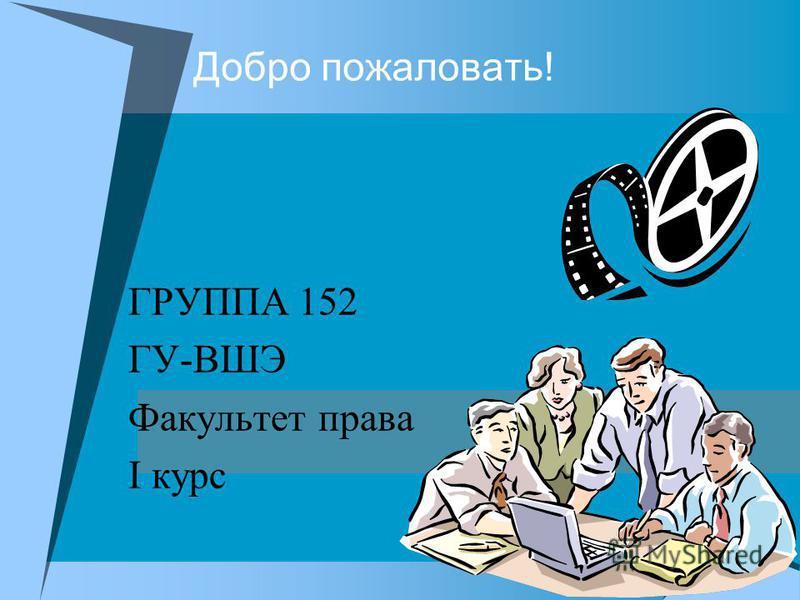 Добро пожаловать! ГРУППА 152 ГУ-ВШЭ Факультет права I курс