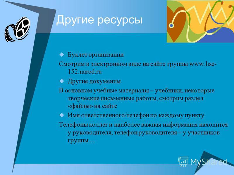 Другие ресурсы Буклет организации Смотрим в электронном виде на сайте группы www.hse- 152.narod.ru Другие документы В основном учебные материалы – учебники, некоторые творческие письменные работы, смотрим раздел «файлы» на сайте Имя ответственного/те