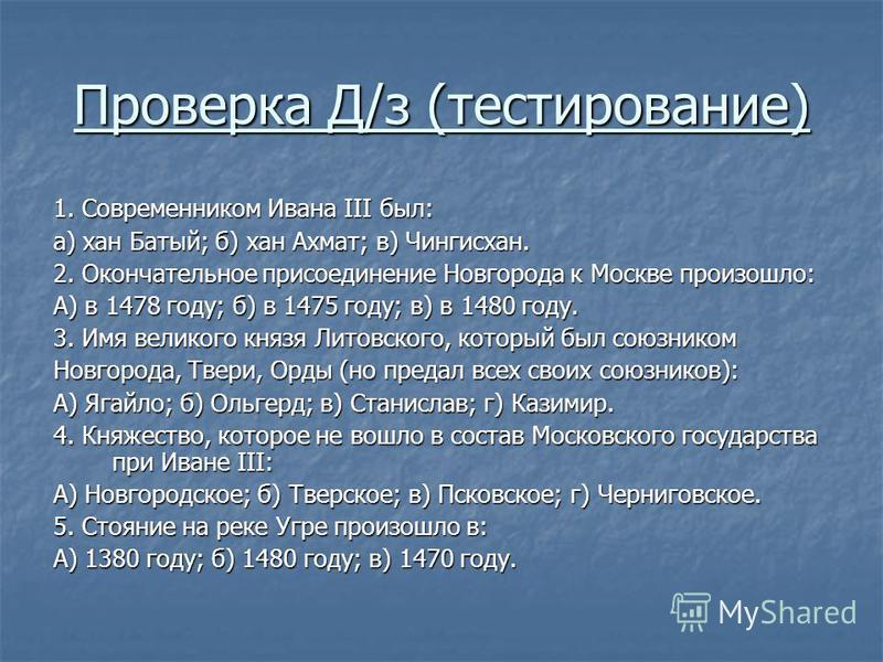 Проверка Д/з (тестирование) 1. Современником Ивана III был: а) хан Батый; б) хан Ахмат; в) Чингисхан. 2. Окончательное присоединение Новгорода к Москве произошло: А) в 1478 году; б) в 1475 году; в) в 1480 году. 3. Имя великого князя Литовского, котор