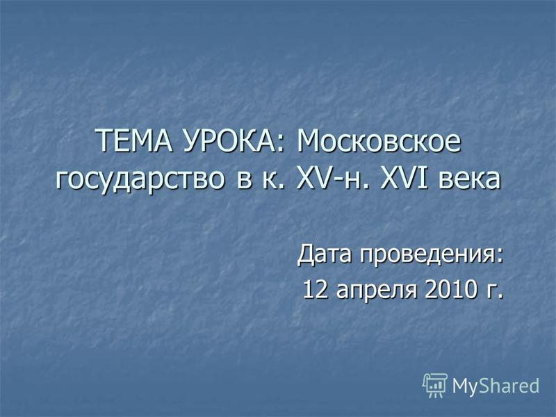 ТЕМА УРОКА: Московское государство в к. XV-н. XVI века Дата проведения: 12 апреля 2010 г.