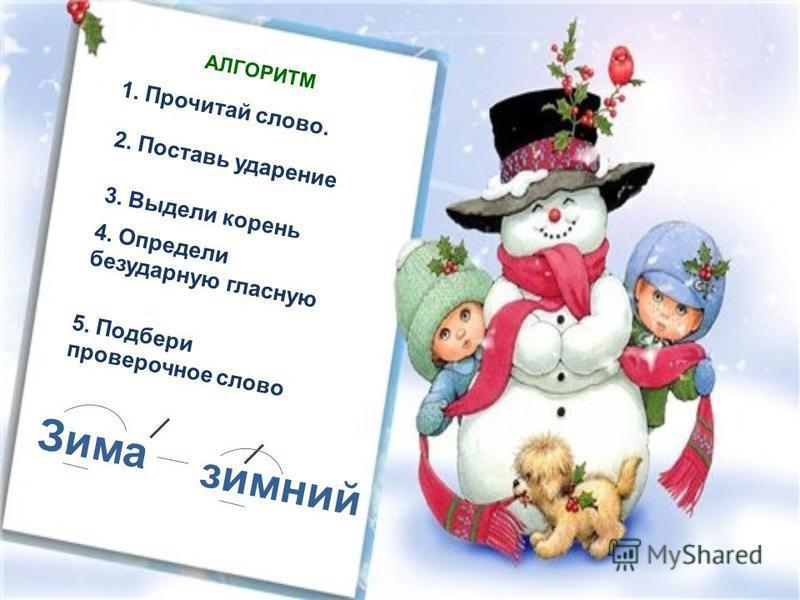 Зима зимний АЛГОРИТМ 1. Прочитай слово. 2. Поставь ударение 3. Выдели корень 4. Определи безударную гласную 5. Подбери проверочное слово