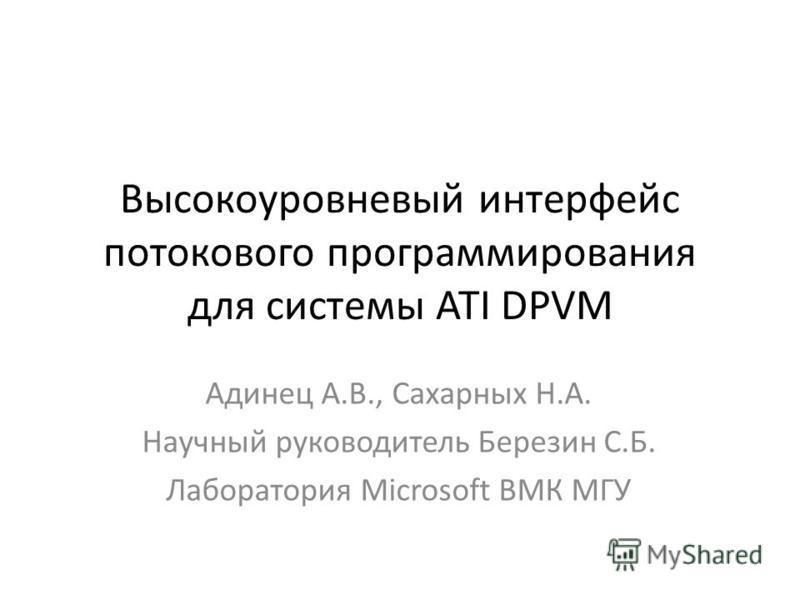 Высокоуровневый интерфейс потокового программирования для системы ATI DPVM Адинец А.В., Сахарных Н.А. Научный руководитель Березин С.Б. Лаборатория Microsoft ВМК МГУ