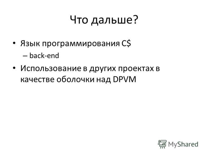 Что дальше? Язык программирования C$ – back-end Использование в других проектах в качестве оболочки над DPVM