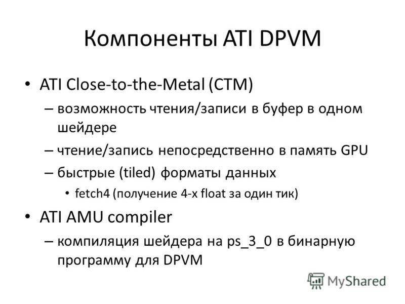Компоненты ATI DPVM ATI Close-to-the-Metal (CTM) – возможность чтения/записи в буфер в одном шейдере – чтение/запись непосредственно в память GPU – быстрые (tiled) форматы данных fetch4 (получение 4-x float за один тик) ATI AMU compiler – компиляция