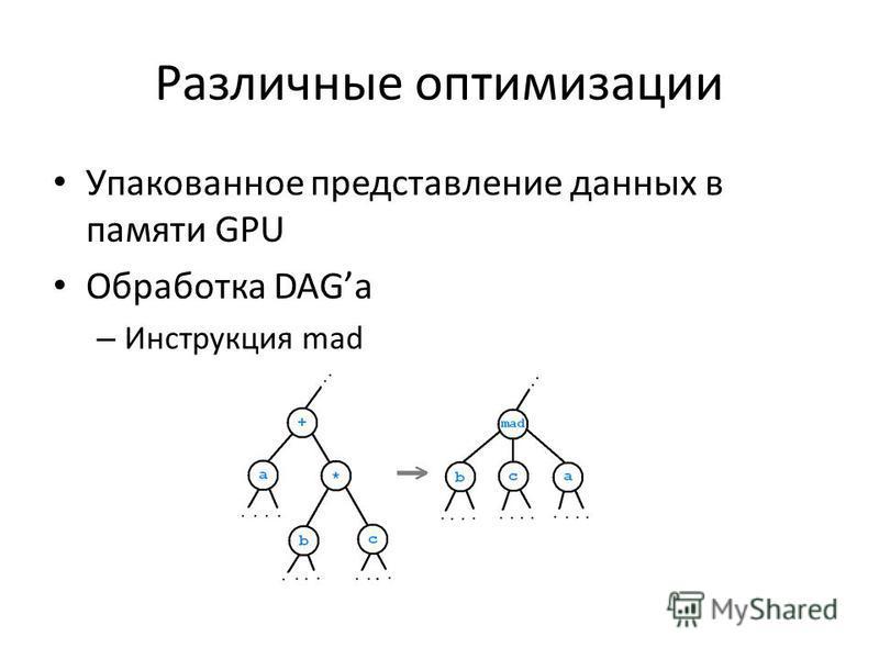 Различные оптимизации Упакованное представление данных в памяти GPU Обработка DAGа – Инструкция mad