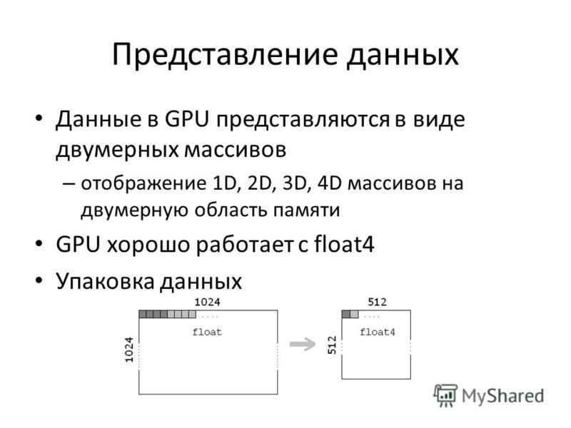Представление данных Данные в GPU представляются в виде двумерных массивов – отображение 1D, 2D, 3D, 4D массивов на двумерную область памяти GPU хорошо работает с float4 Упаковка данных