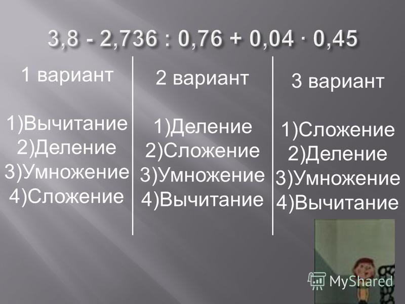 1 вариант 1)Вычитание 2)Деление 3)Умножение 4)Сложение 2 вариант 1)Деление 2)Сложение 3)Умножение 4)Вычитание 3 вариант 1)Сложение 2)Деление 3)Умножение 4)Вычитание