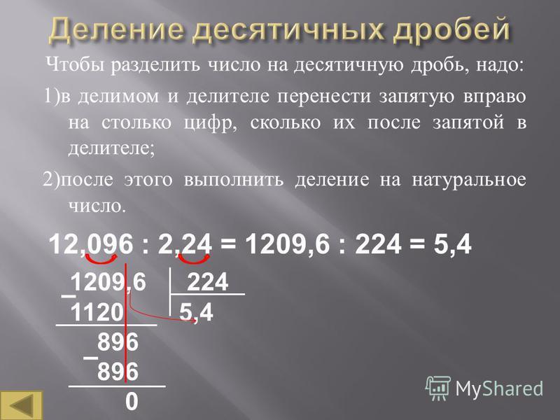 Чтобы разделить число на десятичную дробь, надо : 1) в делимом и делителе перенести запятую вправо на столько цифр, сколько их после запятой в делителе ; 2) после этого выполнить деление на натуральное число. 12,096 : 2,24 = 1209,6 : 224 = 5,4 1209,6