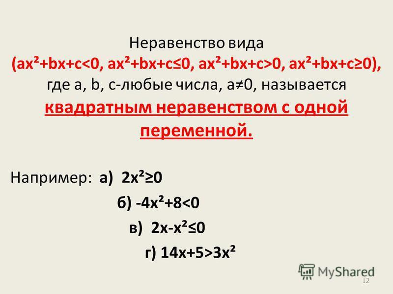 Неравенство вида (ах²+bх+с 0, ах²+bх+с 0), где а, b, с-любые числа, а 0, называется квадратным неравенством с одной переменной. Например: а) 2 х²0 б) -4 х²+8<0 в) 2 х-х²0 г) 14 х+5>3 х² 12