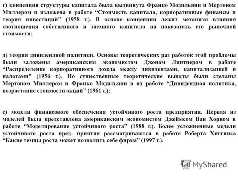 г) концепция структуры капитала была выдвинута Франко Модильяни и Мертоном Миллером и изложена в работе Стоимость капитала, корпоративные финансы и теория инвестиций (1958 г.). В основе концепции лежит механизм влияния соотношения собственного и заем