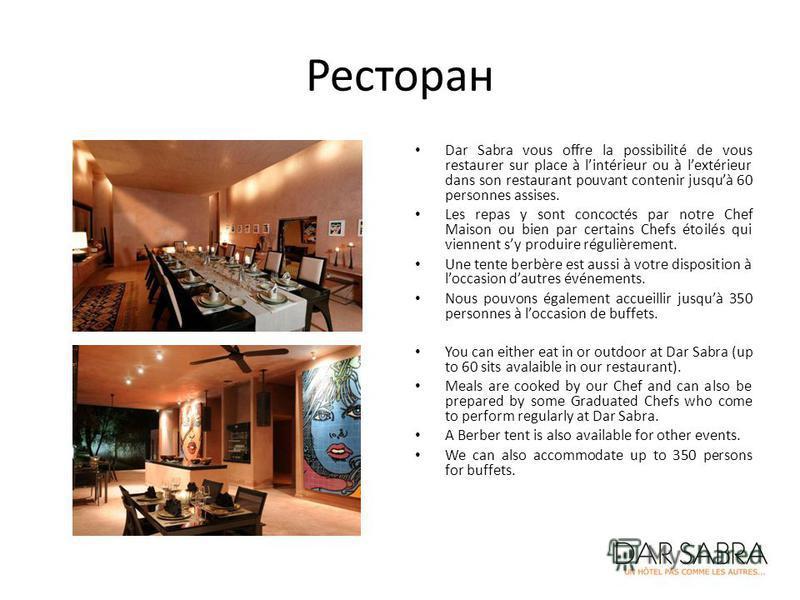 Ресторан Dar Sabra vous offre la possibilité de vous restaurer sur place à lintérieur ou à lextérieur dans son restaurant pouvant contenir jusquà 60 personnes assises. Les repas y sont concoctés par notre Chef Maison ou bien par certains Chefs étoilé
