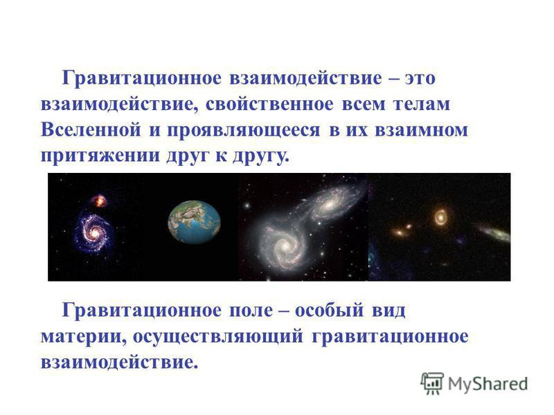 Гравитационное взаимодействие – это взаимодействие, свойственное всем телам Вселенной и проявляющееся в их взаимном притяжении друг к другу. Гравитационное поле – особый вид материи, осуществляющий гравитационное взаимодействие.