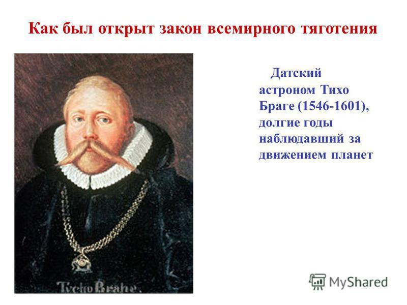 Датский астроном Тихо Браге (1546-1601), долгие годы наблюдавший за движением планет Как был открыт закон всемирного тяготения