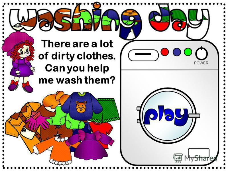 There are a lot of dirty clothes. Can you help me wash them? POWER