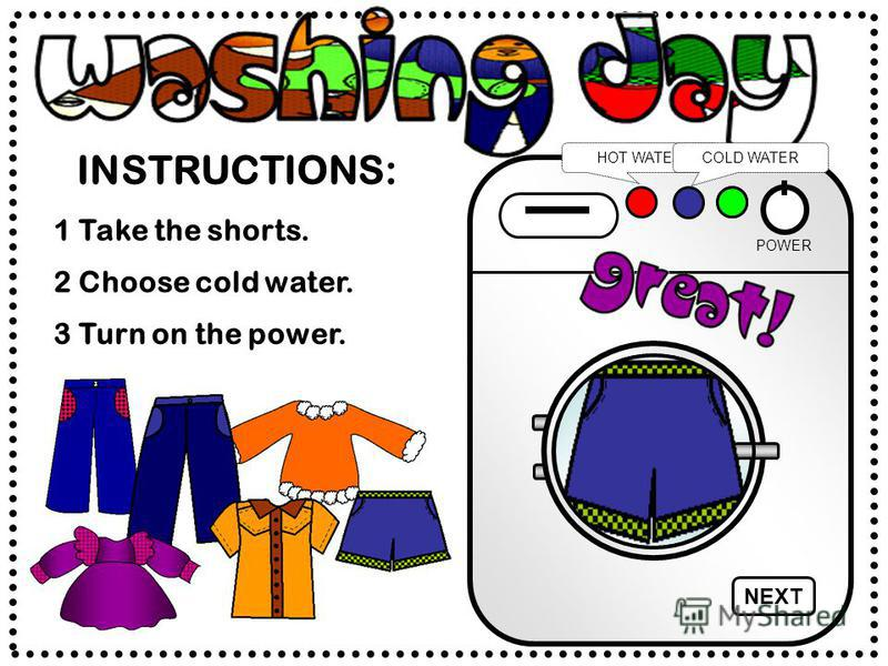 INSTRUCTIONS: POWER HOT WATERCOLD WATER 2 Choose cold water. 1 Take the shorts. 3 Turn on the power. NEXT