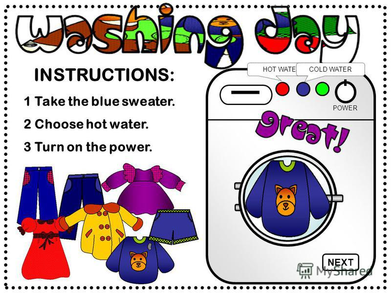 INSTRUCTIONS: HOT WATERCOLD WATER 2 Choose hot water. 1 Take the blue sweater. 3 Turn on the power. NEXT