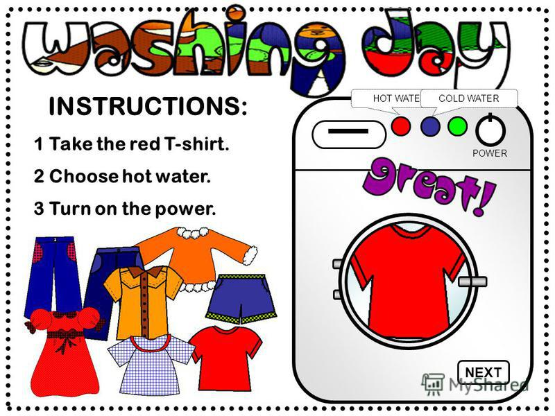 INSTRUCTIONS: POWER HOT WATERCOLD WATER 2 Choose hot water. 1 Take the red T-shirt. 3 Turn on the power. NEXT
