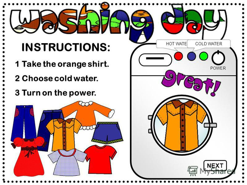INSTRUCTIONS: POWER HOT WATERCOLD WATER 2 Choose cold water. 1 Take the orange shirt. 3 Turn on the power. NEXT