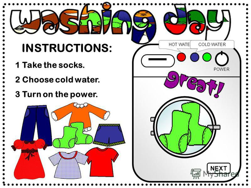 INSTRUCTIONS: POWER HOT WATERCOLD WATER 2 Choose cold water. 1 Take the socks. 3 Turn on the power. NEXT