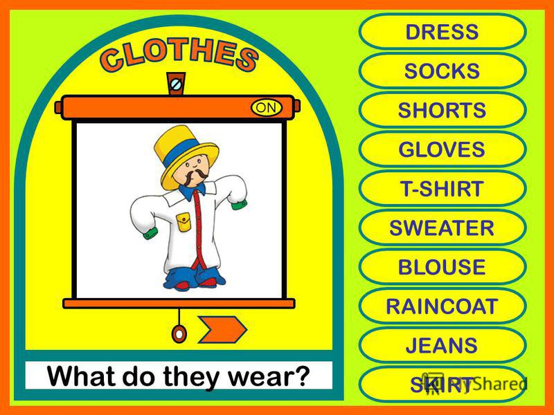ON What do they wear? DRESS SOCKS SHORTS GLOVES T-SHIRT SWEATER BLOUSE RAINCOAT JEANS SKIRT