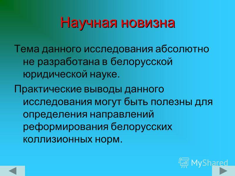 Научная новизна Тема данного исследования абсолютно не разработана в белорусской юридической науке. Практические выводы данного исследования могут быть полезны для определения направлений реформирования белорусских коллизионных норм.