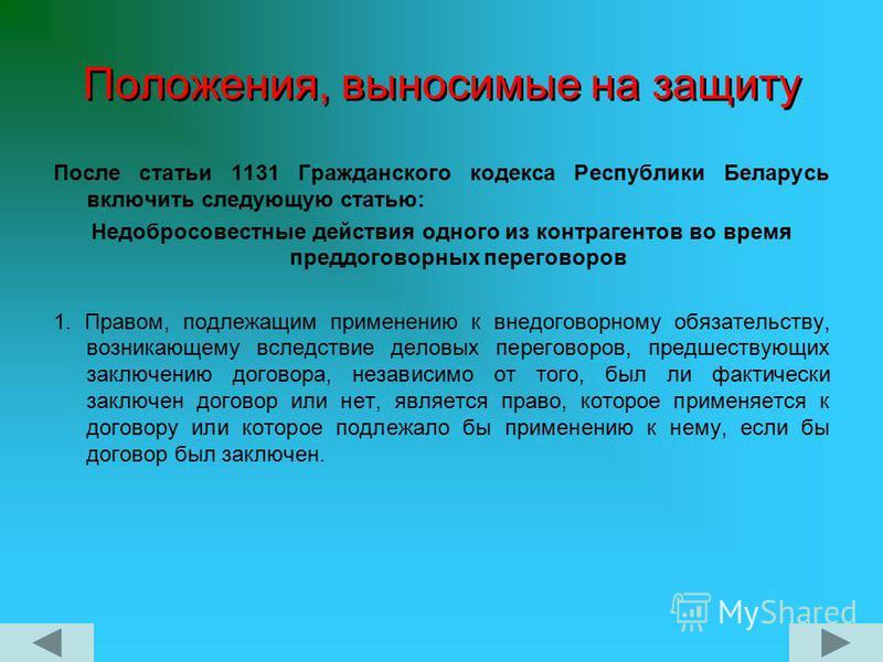 Положения, выносимые на защиту После статьи 1131 Гражданского кодекса Республики Беларусь включить следующую статью: Недобросовестные действия одного из контрагентов во время преддоговорных переговоров 1. Правом, подлежащим применению к внедоговорном