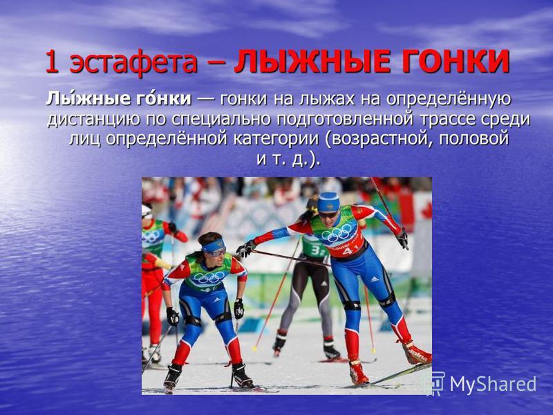 1 эстафета – ЛЫЖНЫЕ ГОНКИ Лы́южные го́нки гонки на лыжах на определённую дистанцию по специально подготовленной трассе среди лиц определённой категории (возрастной, половой и т. д.).