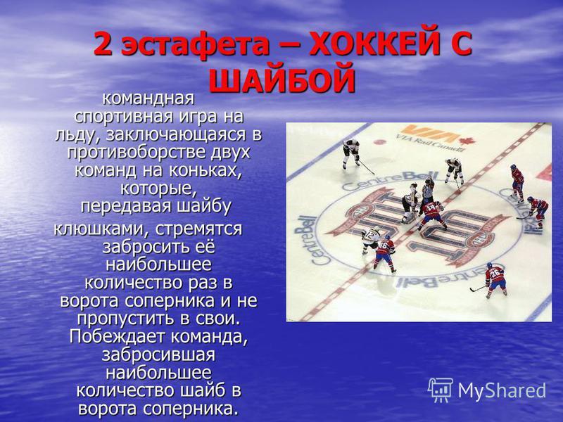 2 эстафета – ХОККЕЙ С ШАЙБОЙ командная спортивная игра на льду, заключающаяся в противоборстве двух команд на коньках, которые, передавая шайбу командная спортивная игра на льду, заключающаяся в противоборстве двух команд на коньках, которые, передав