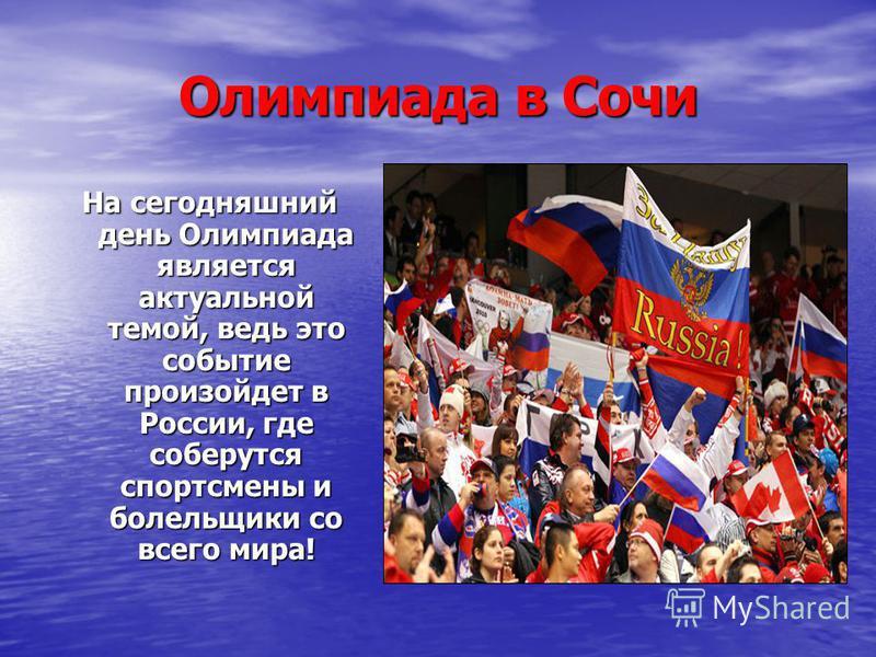 Олимпиада в Сочи На сегодняшний день Олимпиада является актуальной темой, ведь это событие произойдет в России, где соберутся спортсмены и болельщики со всего мира!