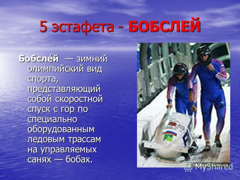 5 эстафета - БОБСЛЕЙ Бобсле́й зимний олимпийский вид спорта, представляющий собой скоростной спуск с гор по специально оборудованным ледовым трассам на управляемых санях бобах.