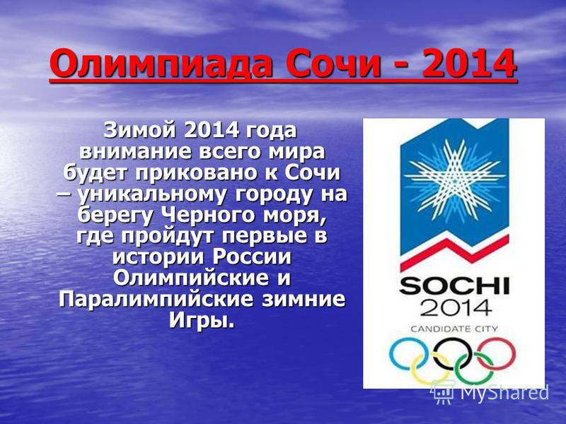 Олимпиада Сочи - 2014 Зимой 2014 года внимание всего мира будет приковано к Сочи – уникальному городу на берегу Черного моря, где пройдут первые в истории России Олимпийские и Паралимпийские зимние Игры. Зимой 2014 года внимание всего мира будет прик