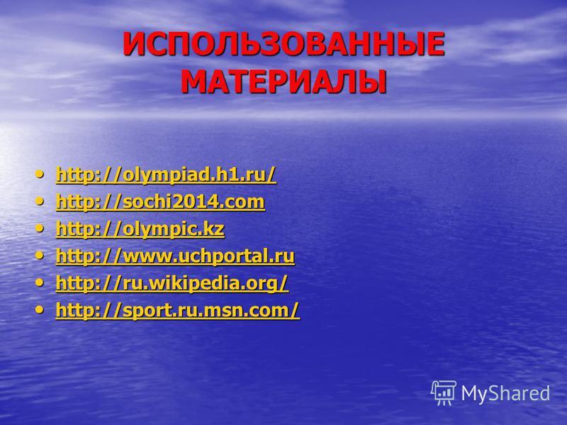 ИСПОЛЬЗОВАННЫЕ МАТЕРИАЛЫ http://olympiad.h1.ru/ http://olympiad.h1.ru/ http://olympiad.h1.ru/ http://sochi2014. com http://sochi2014. com http://sochi2014. com http://sochi2014. com http://olympic.kz http://olympic.kz http://olympic.kz http://olympic