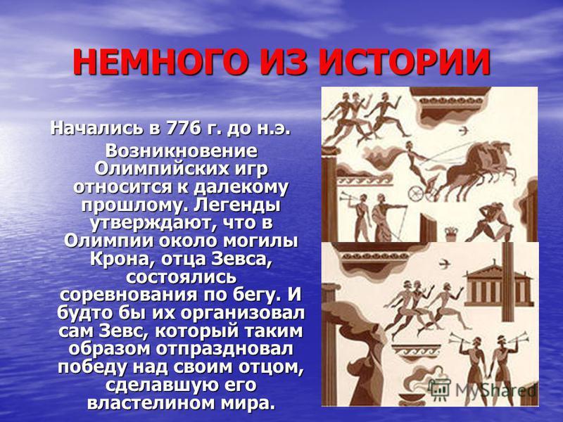 НЕМНОГО ИЗ ИСТОРИИ Начались в 776 г. до н.э. Возникновение Олимпийских игр относится к далекому прошлому. Легенды утверждают, что в Олимпии около могилы Крона, отца Зевса, состоялись соревнования по бегу. И будто бы их организовал сам Зевс, который т