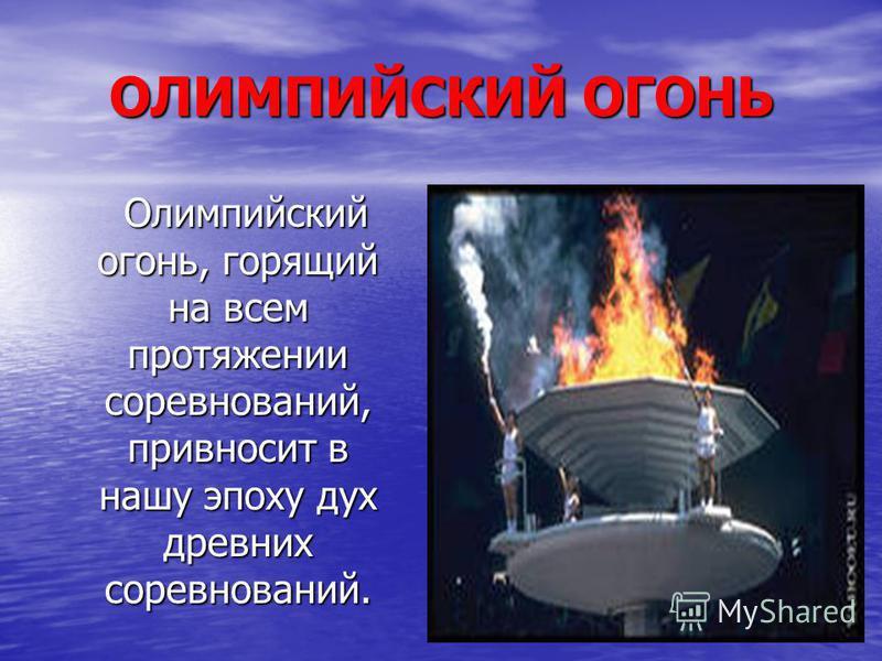 ОЛИМПИЙСКИЙ ОГОНЬ Олимпийский огонь, горящий на всем протяжении соревнований, привносит в нашу эпоху дух древних соревнований. Олимпийский огонь, горящий на всем протяжении соревнований, привносит в нашу эпоху дух древних соревнований.